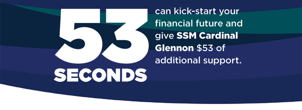 53 SECONDS can kick-start your financial future and give SSM Cardinal Glennon $53 of additional support.